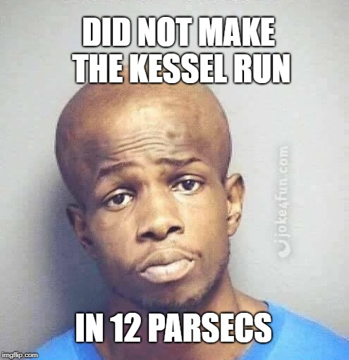 DID NOT MAKE THE KESSEL RUN IN 12 PARSECS | made w/ Imgflip meme maker
