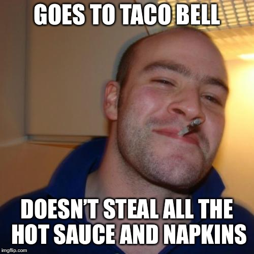 Buen Chico Greg | GOES TO TACO BELL DOESN'T STEAL ALL THE HOT SAUCE AND NAPKINS | image tagged in memes,good guy greg,funny,taco bell,burrito,food | made w/ Imgflip meme maker