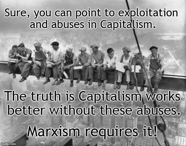 Capitalism VS Marxism | Sure, you can point to exploitation and abuses in Capitalism. Marxism requires it! The truth is Capitalism works better without these abuses | image tagged in skyscraper workers | made w/ Imgflip meme maker