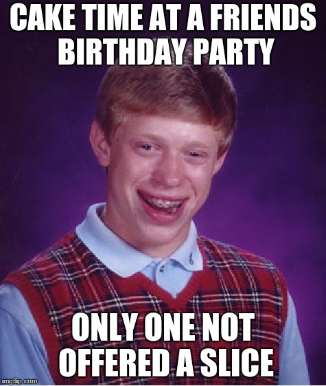 Bad Luck Brian | CAKE TIME AT A FRIENDS BIRTHDAY PARTY ONLY ONE NOT OFFERED A SLICE | image tagged in memes,bad luck brian,birthday,cake | made w/ Imgflip meme maker