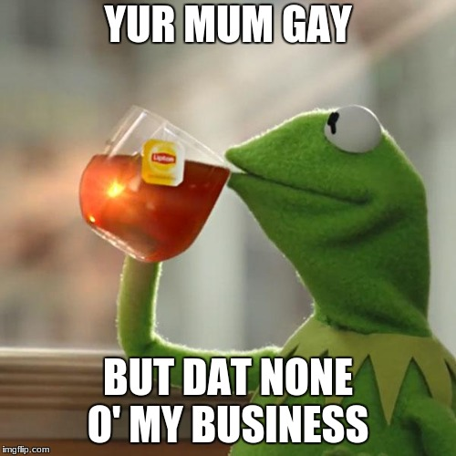 But Thats None Of My Business Meme | YUR MUM GAY BUT DAT NONE O' MY BUSINESS | image tagged in memes,but thats none of my business,kermit the frog | made w/ Imgflip meme maker