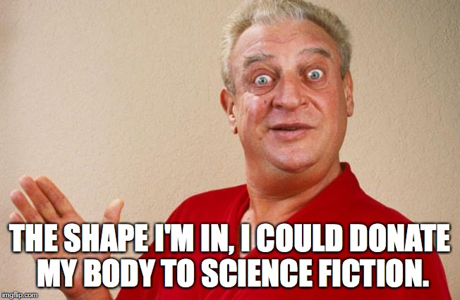 THE SHAPE I'M IN, I COULD DONATE MY BODY TO SCIENCE FICTION. | image tagged in rodney dangerfield,diet | made w/ Imgflip meme maker