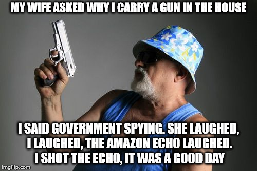 i often wondered about how much the echo really records. | MY WIFE ASKED WHY I CARRY A GUN IN THE HOUSE I SAID GOVERNMENT SPYING. SHE LAUGHED, I LAUGHED, THE AMAZON ECHO LAUGHED. I SHOT THE ECHO, IT  | image tagged in memes,old man gun | made w/ Imgflip meme maker