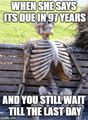 Waiting Skeleton Meme | WHEN SHE SAYS ITS DUE IN 97 YEARS AND YOU STILL WAIT TILL THE LAST DAY | image tagged in memes,waiting skeleton | made w/ Imgflip meme maker