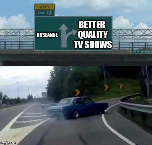 Bye Roseanne! | ROSEANNE BETTER QUALITY TV SHOWS | image tagged in memes,left exit 12 off ramp,roseanne,abc,bye felicia | made w/ Imgflip meme maker