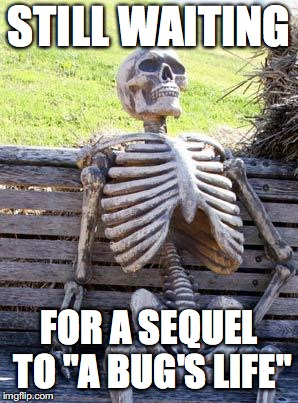 "Waiting Skeleton Meme | STILL WAITING FOR A SEQUEL TO ""A BUG'S LIFE"" 