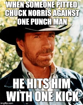 its true | WHEN SOMEONE PITTED CHUCK NORRIS AGAINST ONE PUNCH MAN HE HITS HIM WITH ONE KICK | image tagged in memes,chuck norris,one punch man | made w/ Imgflip meme maker