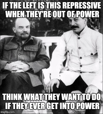lenin and stalin | IF THE LEFT IS THIS REPRESSIVE WHEN THEY'RE OUT OF POWER THINK WHAT THEY WANT TO DO IF THEY EVER GET INTO POWER | image tagged in lenin and stalin | made w/ Imgflip meme maker