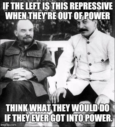 lenin and stalin | IF THE LEFT IS THIS REPRESSIVE WHEN THEY'RE OUT OF POWER THINK WHAT THEY WOULD DO IF THEY EVER GOT INTO POWER. | image tagged in lenin and stalin | made w/ Imgflip meme maker