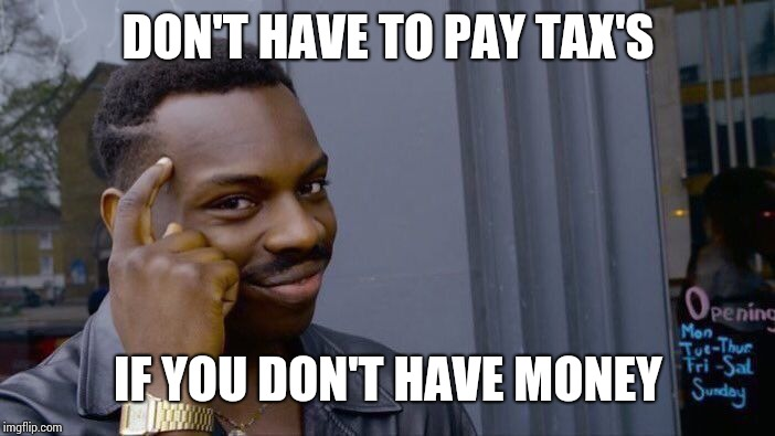 Solving the world's problems | DON'T HAVE TO PAY TAX'S IF YOU DON'T HAVE MONEY | image tagged in memes,roll safe think about it,money | made w/ Imgflip meme maker