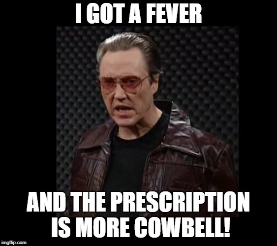 I GOT A FEVER AND THE PRESCRIPTION IS MORE COWBELL! | made w/ Imgflip meme maker