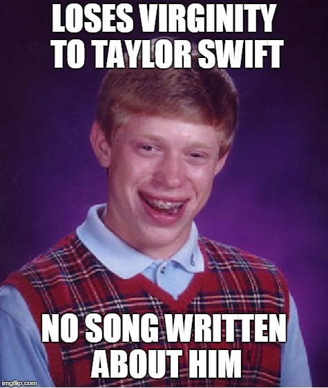 Bad Luck Brian Meme | LOSES VIRGINITY TO TAYLOR SWIFT NO SONG WRITTEN ABOUT HIM | image tagged in memes,bad luck brian | made w/ Imgflip meme maker