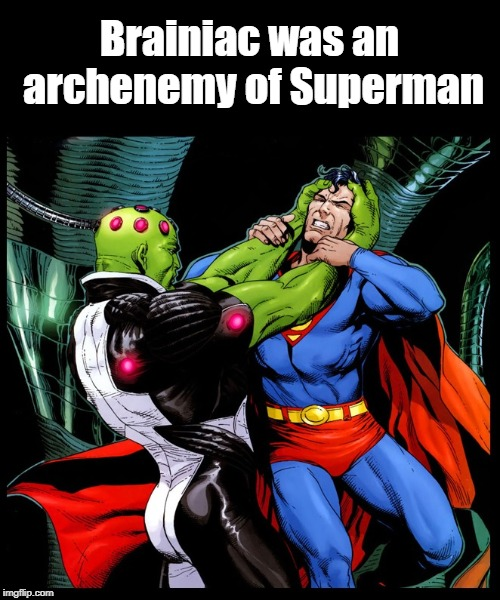 Brainiac was an archenemy of Superman | made w/ Imgflip meme maker