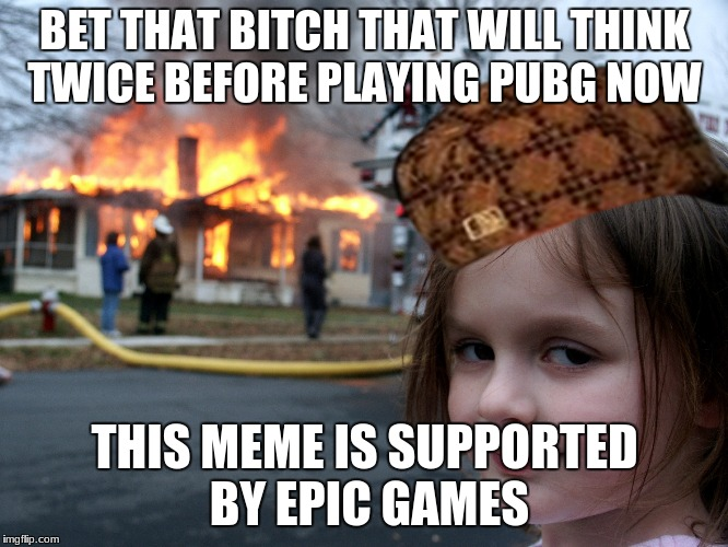 house fire child | BET THAT B**CH THAT WILL THINK TWICE BEFORE PLAYING PUBG NOW THIS MEME IS SUPPORTED BY EPIC GAMES | image tagged in house fire child,scumbag | made w/ Imgflip meme maker