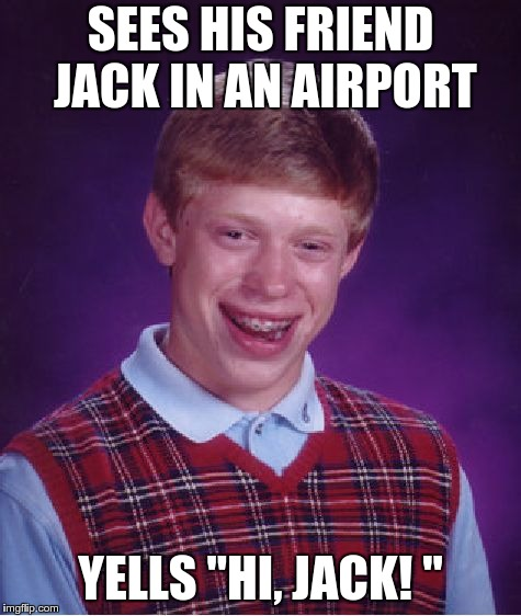 "Bad Luck Brian Meme | SEES HIS FRIEND JACK IN AN AIRPORT YELLS ""HI, JACK! "" 