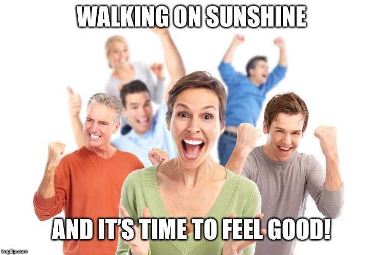 WALKING ON SUNSHINE AND IT'S TIME TO FEEL GOOD! | made w/ Imgflip meme maker