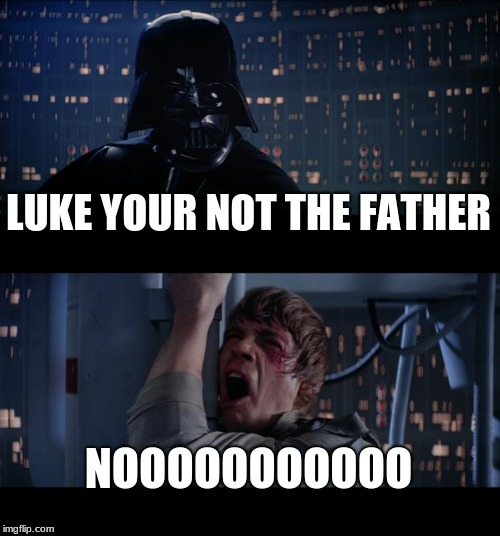Star Wars No Meme | LUKE YOUR NOT THE FATHER NOOOOOOOOOOO | image tagged in memes,star wars no | made w/ Imgflip meme maker