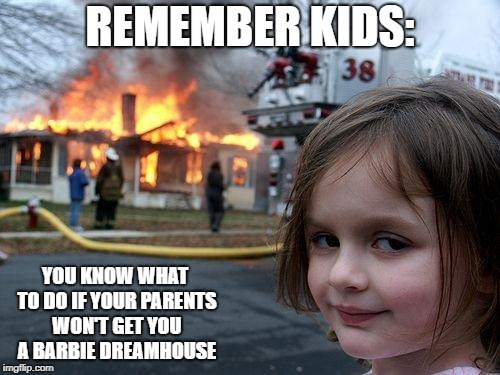 Disaster Girl Meme | REMEMBER KIDS: YOU KNOW WHAT TO DO IF YOUR PARENTS WON'T GET YOU A BARBIE DREAMHOUSE | image tagged in memes,disaster girl | made w/ Imgflip meme maker