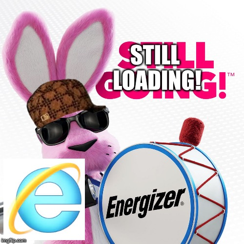 IE You Troll. | STILL LOADING! | image tagged in energizer still going,scumbag,internet explorer,internet explorer so slow | made w/ Imgflip meme maker