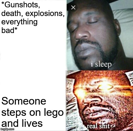 Only gods can endure such pain | *Gunshots, death, explosions, everything bad* Someone steps on lego and lives | image tagged in memes,sleeping shaq,lego,stepping on a lego | made w/ Imgflip meme maker