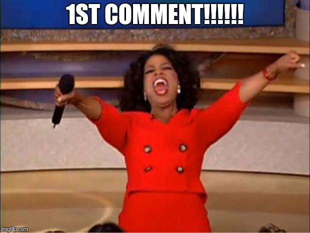 1ST COMMENT!!!!!! | image tagged in memes,oprah you get a | made w/ Imgflip meme maker