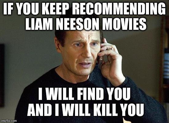 Liam Neeson Taken 2 Meme | IF YOU KEEP RECOMMENDING LIAM NEESON MOVIES I WILL FIND YOU AND I WILL KILL YOU | image tagged in memes,liam neeson taken 2 | made w/ Imgflip meme maker