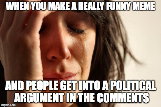 Why do people only want to talk about politics these days? | WHEN YOU MAKE A REALLY FUNNY MEME AND PEOPLE GET INTO A POLITICAL ARGUMENT IN THE COMMENTS | image tagged in memes,first world problems,politics,comments | made w/ Imgflip meme maker