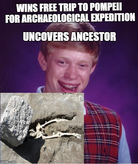 Bad Luck Brian find Great Great Great Great Great Great Great Great Grandpa's remains at Pompeii. | WINS FREE TRIP TO POMPEII FOR ARCHAEOLOGICAL EXPEDITION UNCOVERS ANCESTOR | image tagged in memes,bad luck brian,funny memes,funny | made w/ Imgflip meme maker