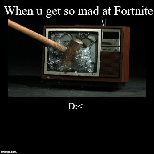 When u get so mad at Fortnite | D:< | image tagged in funny,demotivationals | made w/ Imgflip demotivational maker