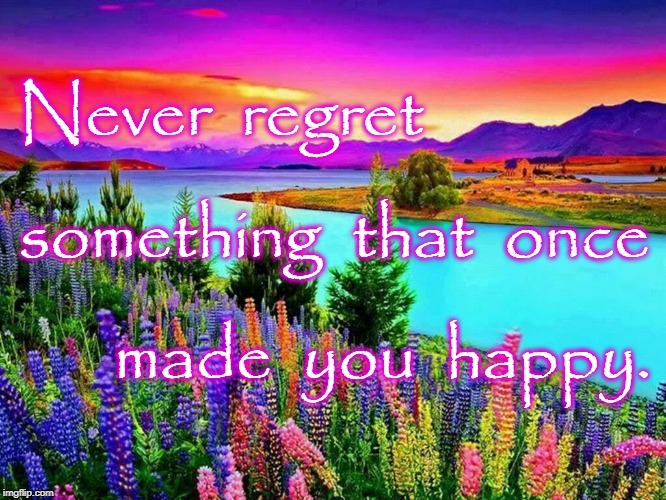 Never Regret Happy  | Never  regret something  that  once made  you  happy. | image tagged in regret,once happy | made w/ Imgflip meme maker