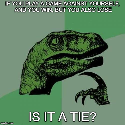 Philosoraptor Meme | IF YOU PLAY A GAME AGAINST YOURSELF, AND YOU WIN, BUT YOU ALSO LOSE IS IT A TIE? | image tagged in memes,philosoraptor | made w/ Imgflip meme maker
