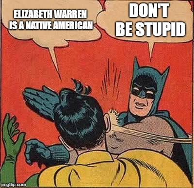 Batman Slapping Robin Meme | ELIZABETH WARREN IS A NATIVE AMERICAN DON'T BE STUPID | image tagged in memes,batman slapping robin | made w/ Imgflip meme maker