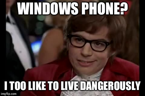 I Too Like To Live Dangerously Meme | WINDOWS PHONE? I TOO LIKE TO LIVE DANGEROUSLY | image tagged in memes,i too like to live dangerously | made w/ Imgflip meme maker