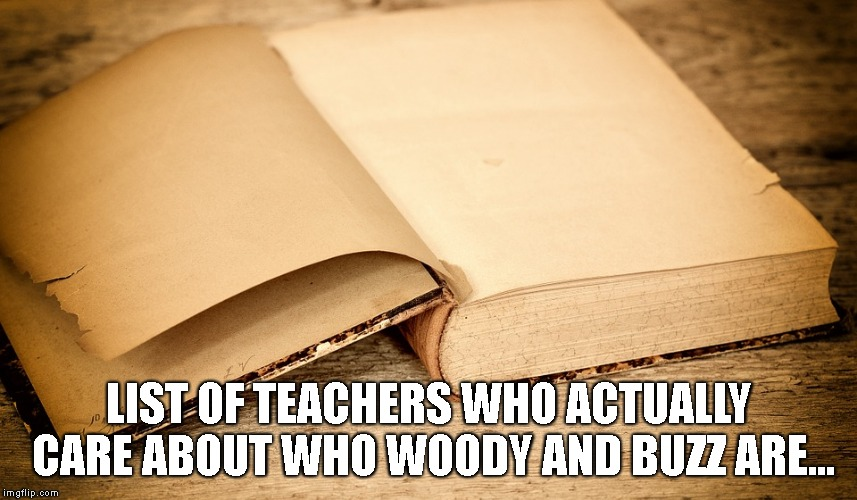 Empty Pages | LIST OF TEACHERS WHO ACTUALLY CARE ABOUT WHO WOODY AND BUZZ ARE... | image tagged in empty pages | made w/ Imgflip meme maker