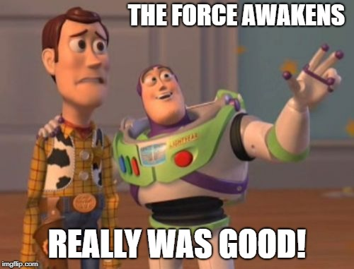 X, X Everywhere Meme | THE FORCE AWAKENS REALLY WAS GOOD! | image tagged in memes,star wars,disney killed star wars,x x everywhere | made w/ Imgflip meme maker