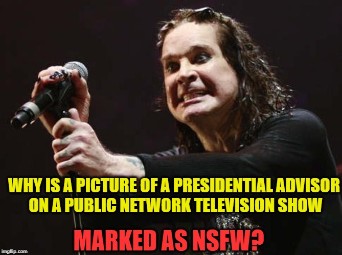 Gravy Train | WHY IS A PICTURE OF A PRESIDENTIAL ADVISOR ON A PUBLIC NETWORK TELEVISION SHOW MARKED AS NSFW? | image tagged in gravy train | made w/ Imgflip meme maker