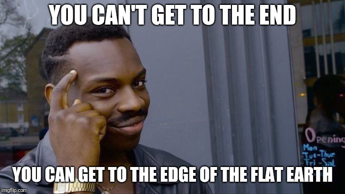 Roll Safe Think About It Meme | YOU CAN'T GET TO THE END YOU CAN GET TO THE EDGE OF THE FLAT EARTH | image tagged in memes,roll safe think about it | made w/ Imgflip meme maker