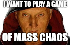 I WANT TO PLAY A GAME OF MASS CHAOS | made w/ Imgflip meme maker