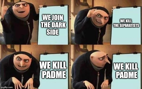 Gru's Plan | WE JOIN THE DARK SIDE WE KILL THE SEPARATISTS WE KILL PADME WE KILL PADME | image tagged in gru's plan | made w/ Imgflip meme maker