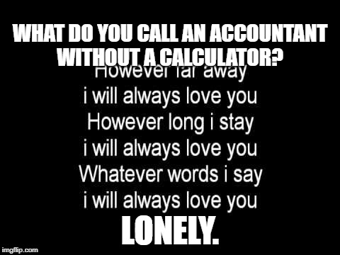 NNNNNOOOOOO!!!!!! | WHAT DO YOU CALL AN ACCOUNTANT WITHOUT A CALCULATOR? LONELY. | image tagged in calculator,memes,funny memes | made w/ Imgflip meme maker
