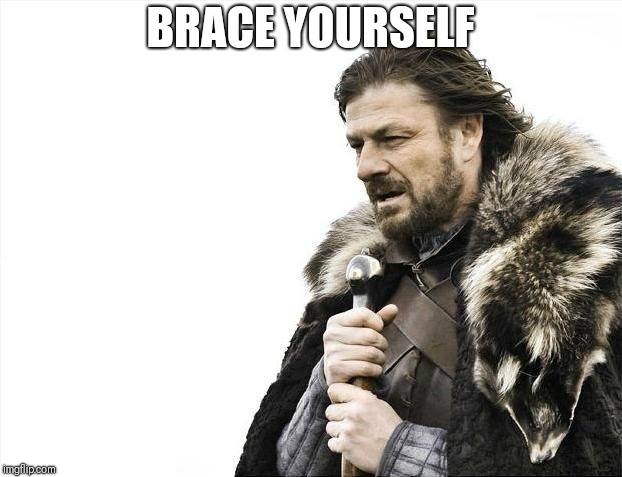Brace Yourselves X is Coming Meme | BRACE YOURSELF | image tagged in memes,brace yourselves x is coming | made w/ Imgflip meme maker
