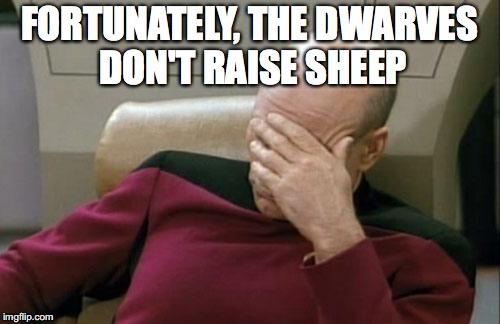 Captain Picard Facepalm Meme | FORTUNATELY, THE DWARVES DON'T RAISE SHEEP | image tagged in memes,captain picard facepalm | made w/ Imgflip meme maker