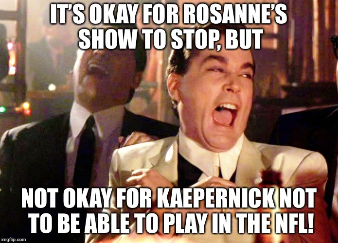 Good Fellas Hilarious Meme | IT'S OKAY FOR ROSANNE'S SHOW TO STOP, BUT NOT OKAY FOR KAEPERNICK NOT TO BE ABLE TO PLAY IN THE NFL! | image tagged in memes,good fellas hilarious | made w/ Imgflip meme maker