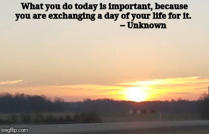 What you do today is important, because you are exchanging a day of your life for it.                                       -- Unknown | image tagged in inspirational | made w/ Imgflip meme maker