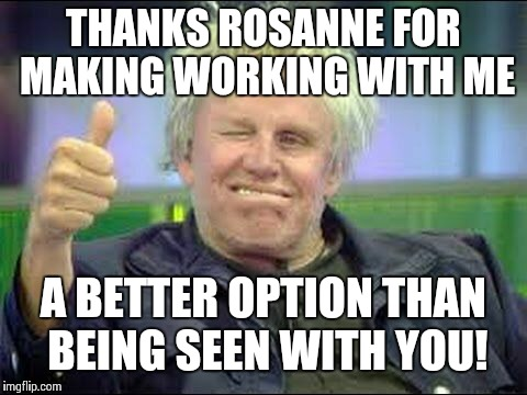 Gary Busey approves | THANKS ROSANNE FOR MAKING WORKING WITH ME A BETTER OPTION THAN BEING SEEN WITH YOU! | image tagged in gary busey approves,roseanne,no racism | made w/ Imgflip meme maker