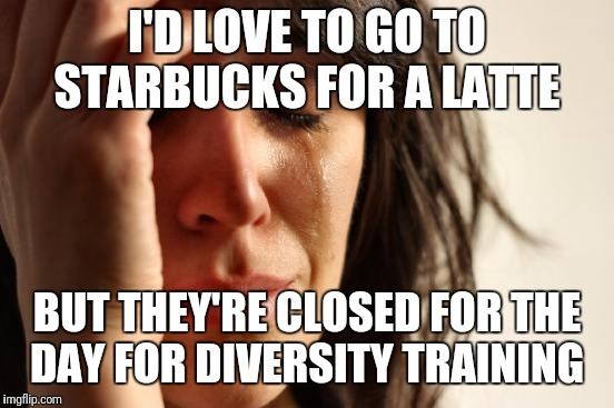 First World Problems Meme | I'D LOVE TO GO TO STARBUCKS FOR A LATTE BUT THEY'RE CLOSED FOR THE DAY FOR DIVERSITY TRAINING | image tagged in memes,first world problems | made w/ Imgflip meme maker