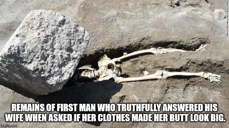 Unsafe in any age. | REMAINS OF FIRST MAN WHO TRUTHFULLY ANSWERED HIS WIFE WHEN ASKED IF HER CLOTHES MADE HER BUTT LOOK BIG. | image tagged in pompeii skeleton | made w/ Imgflip meme maker