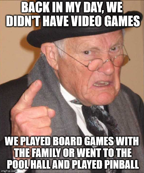 BACK IN MY DAY, WE DIDN'T HAVE VIDEO GAMES WE PLAYED BOARD GAMES WITH THE FAMILY OR WENT TO THE POOL HALL AND PLAYED PINBALL | made w/ Imgflip meme maker