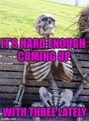 Waiting Skeleton Meme | IT'S HARD ENOUGH COMING UP WITH THREE LATELY | image tagged in memes,waiting skeleton | made w/ Imgflip meme maker