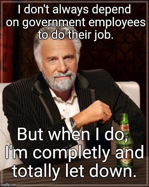 The only thing you can depend on a government agency doing: failing to serve you properly. | I don't always depend on government employees to do their job. But when I do, I'm completly and totally let down. | image tagged in memes,the most interesting man in the world | made w/ Imgflip meme maker